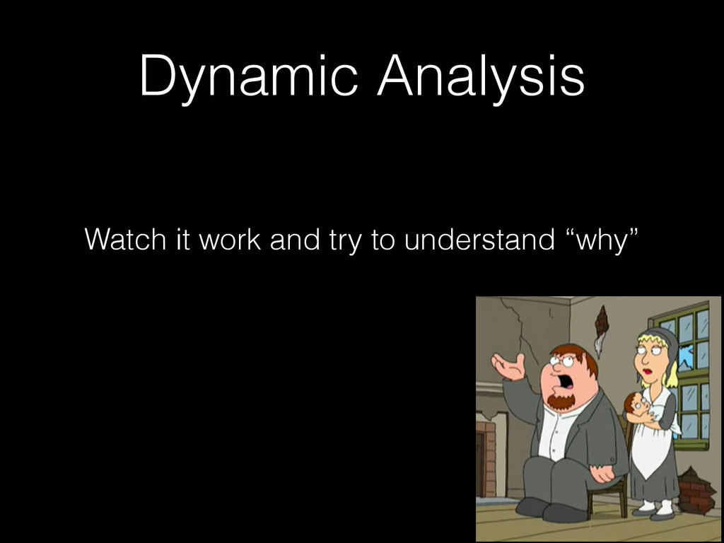 Dynamic Analysis Watch it work and try to under...