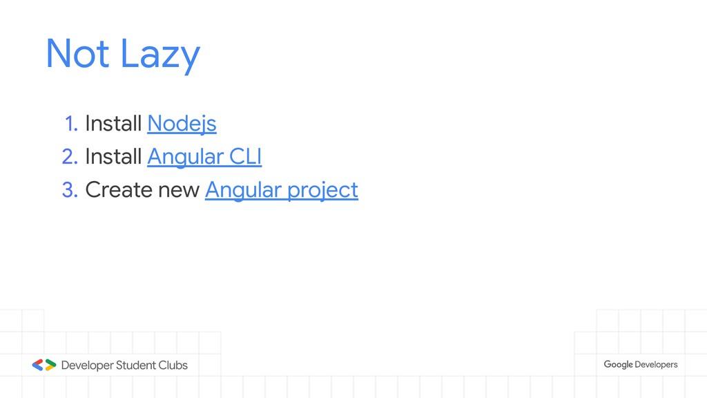 Not Lazy 1. Install Nodejs 2. Install Angular C...