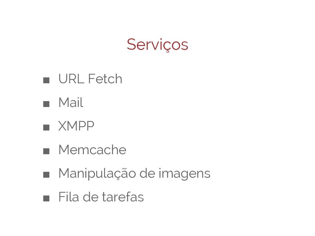 Serviços ■ URL Fetch ■ Mail ■ XMPP ■ Memcache ■...