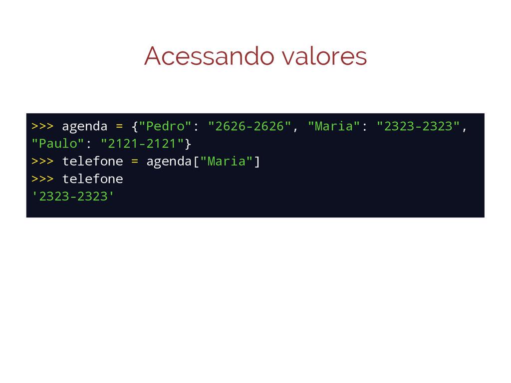 "Acessando valores >>> agenda = {""Pedro"": ""2626-..."