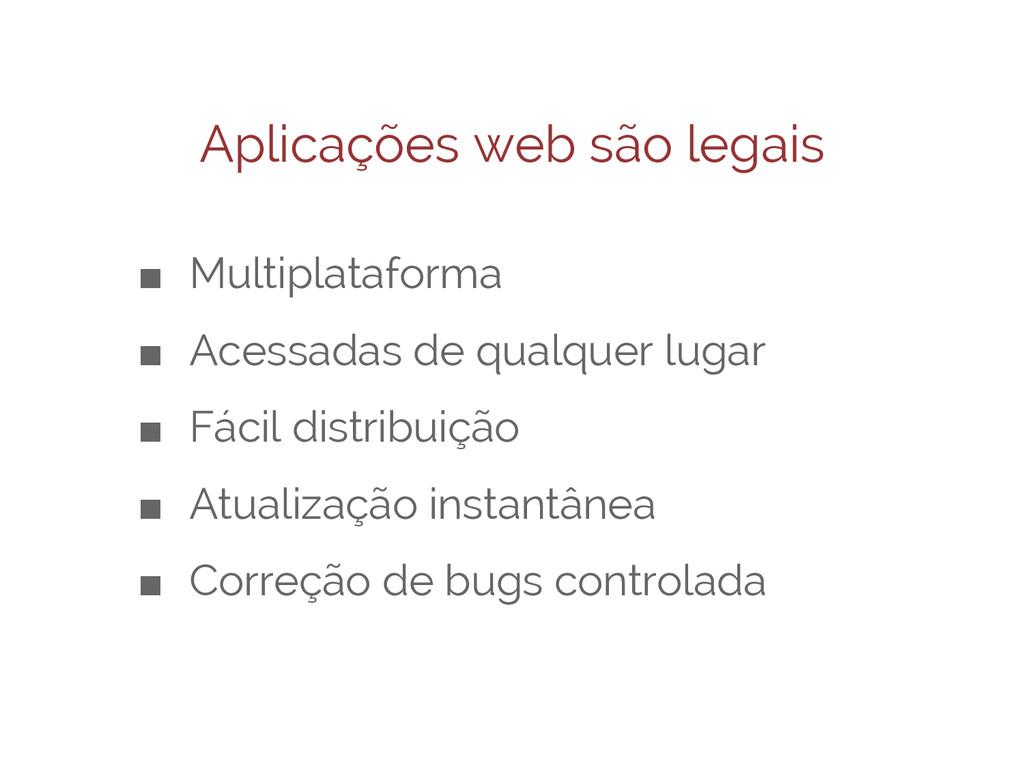 Aplicações web são legais ■ Multiplataforma ■ A...