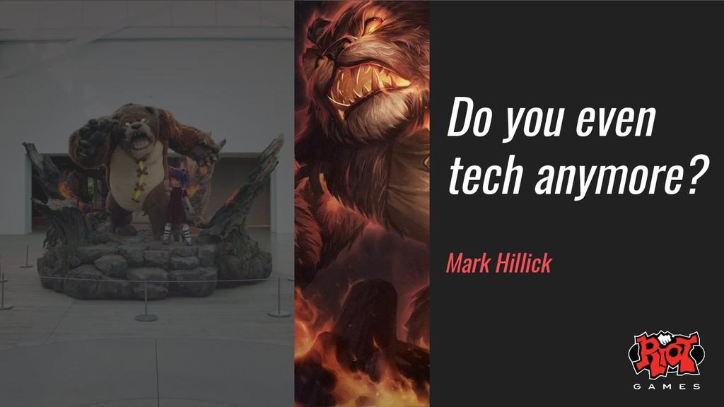 Do you even tech anymore? Mark Hillick