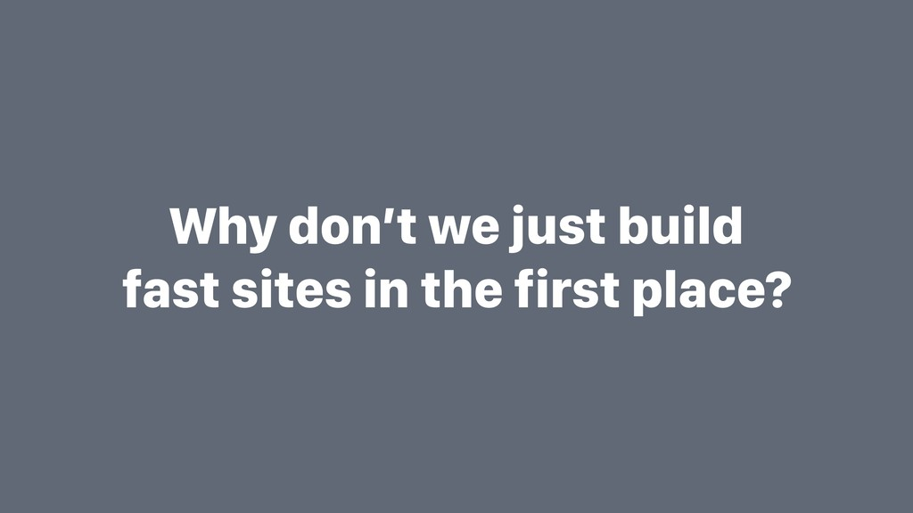 Why don't we just build fast sites in the first...