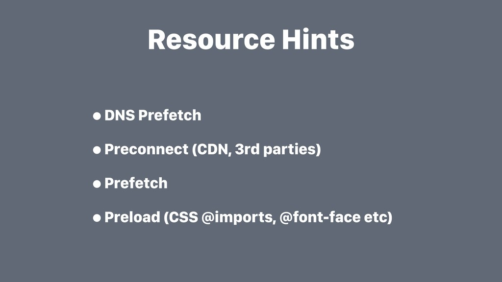 Resource Hints •DNS Prefetch •Preconnect (CDN, ...