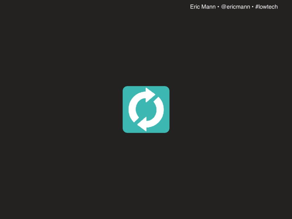 Eric Mann • @ericmann • #lowtech
