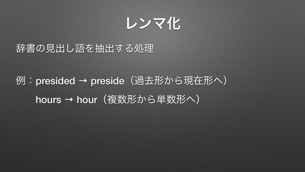ϨϯϚԽ ࣙॻͷݟग़͠ޠΛநग़͢Δॲཧ ྫɿpresided → presideʢաڈܗ͔Βݱ...