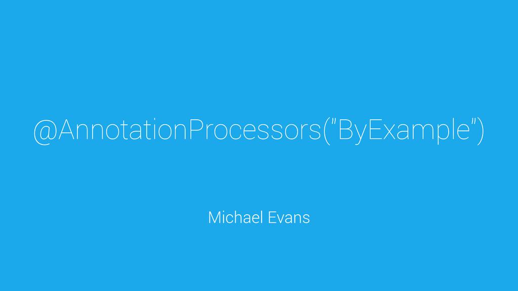 "@AnnotationProcessors(""ByExample"") Michael Evans"