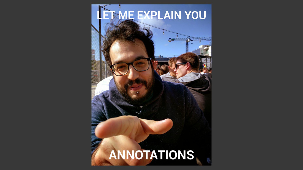 LET ME EXPLAIN YOU ANNOTATIONS
