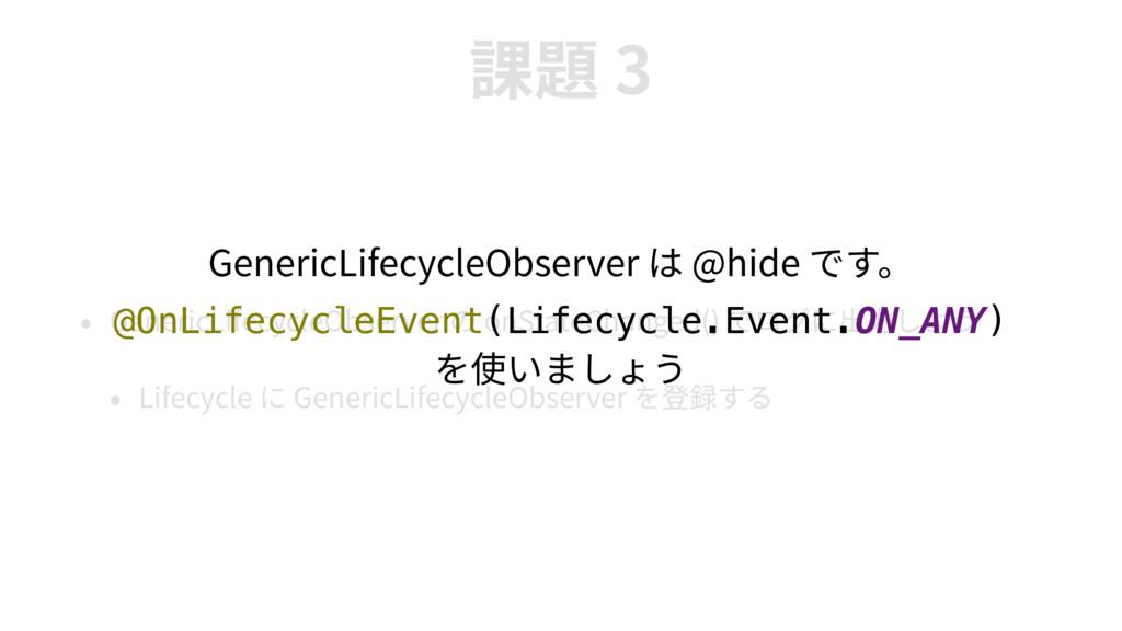 3 GenericLifecycleObserver onStateChanged() Lif...