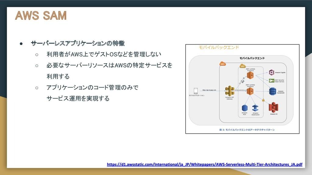 AWS SAM ● サーバーレスアプリケーションの特徴  ○ 利用者がAWS上でゲストOS...