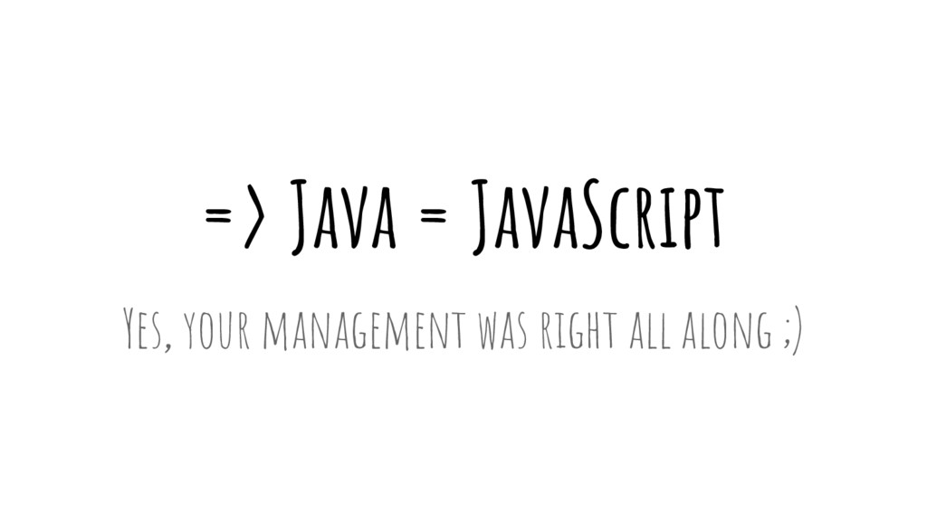 => Java = JavaScript Yes, your management was r...