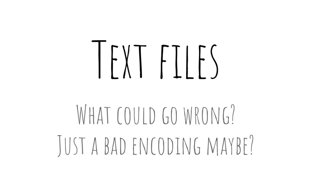Text files What could go wrong? Just a bad enco...