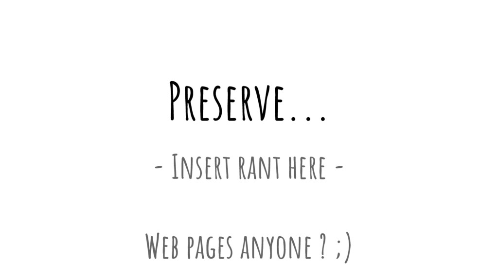 Preserve... - Insert rant here - Web pages anyo...