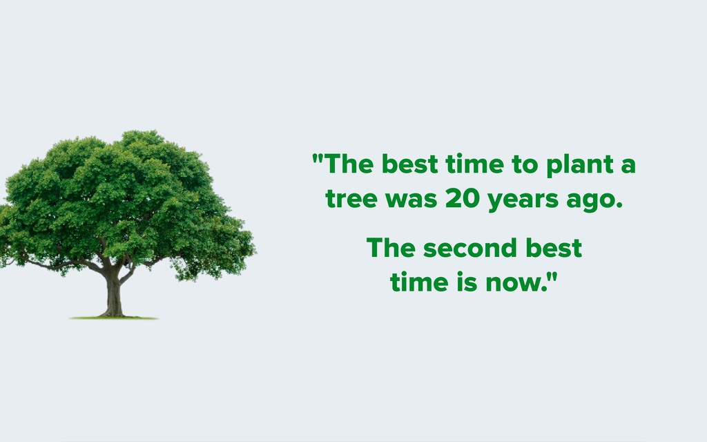 """""""The best time to plant a tree was 20 years ago..."""