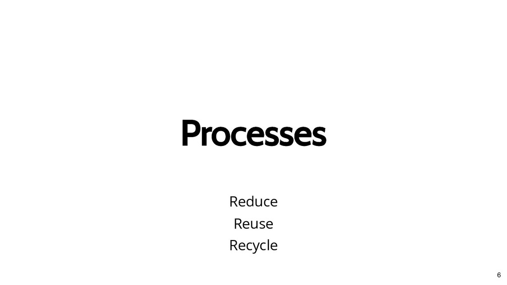 Processes Processes Reduce Reuse Recycle 6