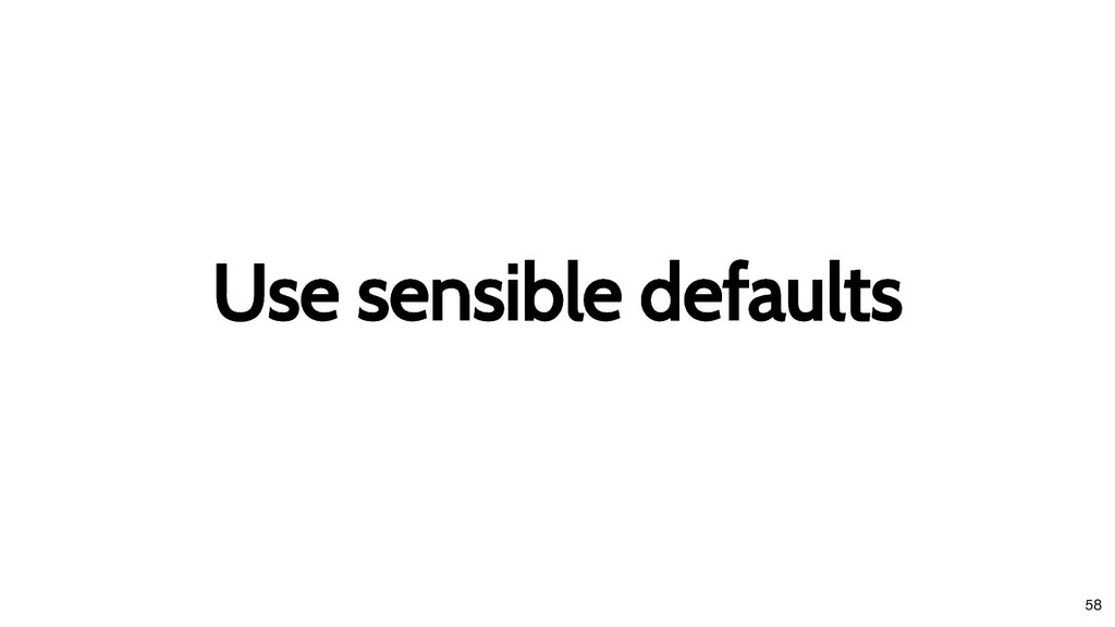 Use sensible defaults Use sensible defaults 58