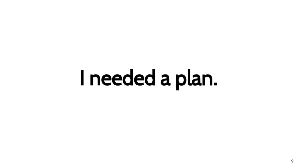 I needed a plan. I needed a plan. 9