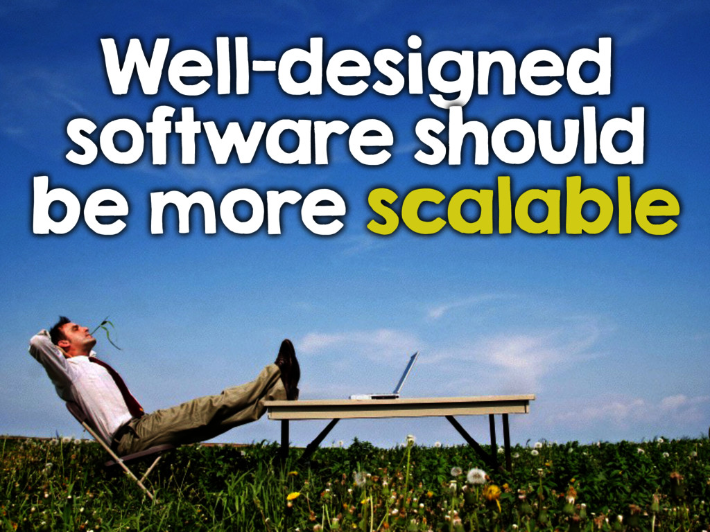 Well-designed software should be more scalable