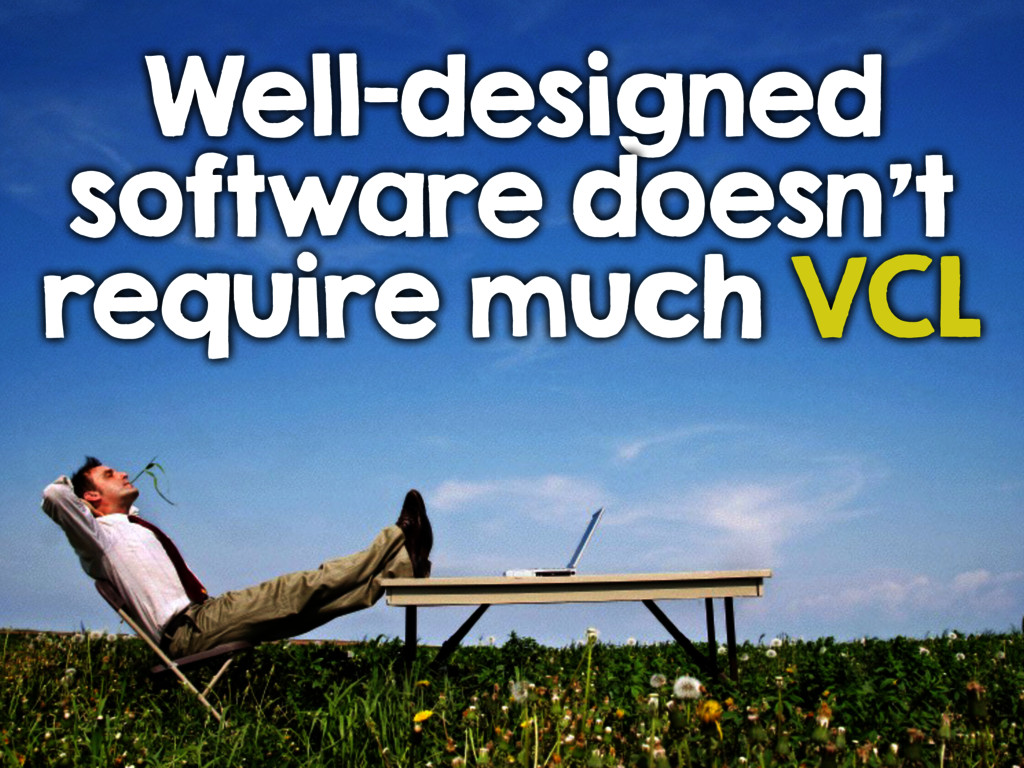 Well-designed software doesn't require much VCL