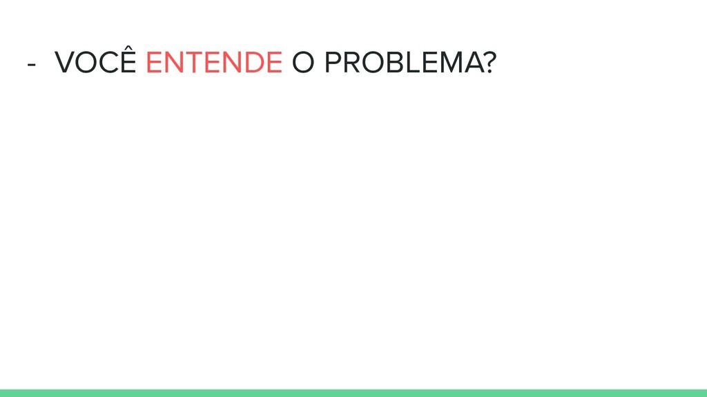 - VOCÊ ENTENDE O PROBLEMA?