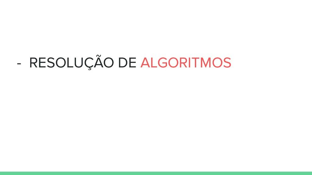 - RESOLUÇÃO DE ALGORITMOS