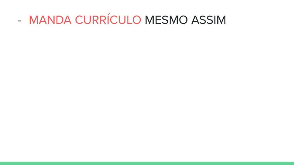 - MANDA CURRÍCULO MESMO ASSIM