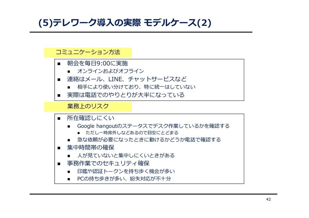 (5)テレワーク導⼊の実際 モデルケース(2) 42  朝会を毎⽇9:00に実施  オンラ...