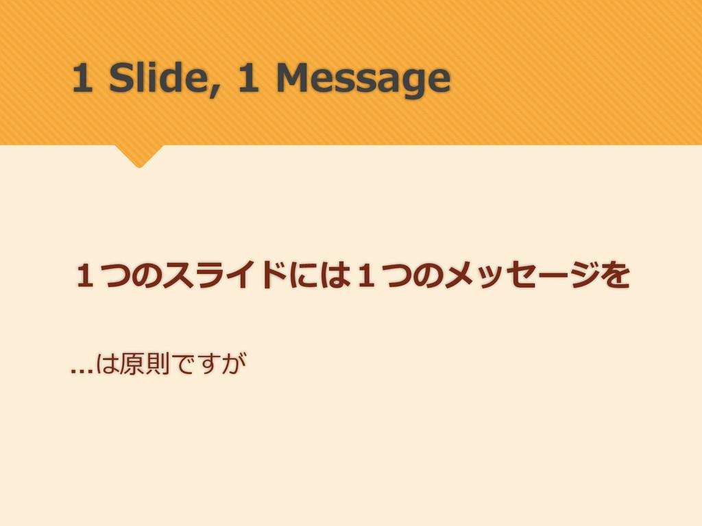 1 Slide, 1 Message 1つのスライドには1つのメッセージを は原則ですが