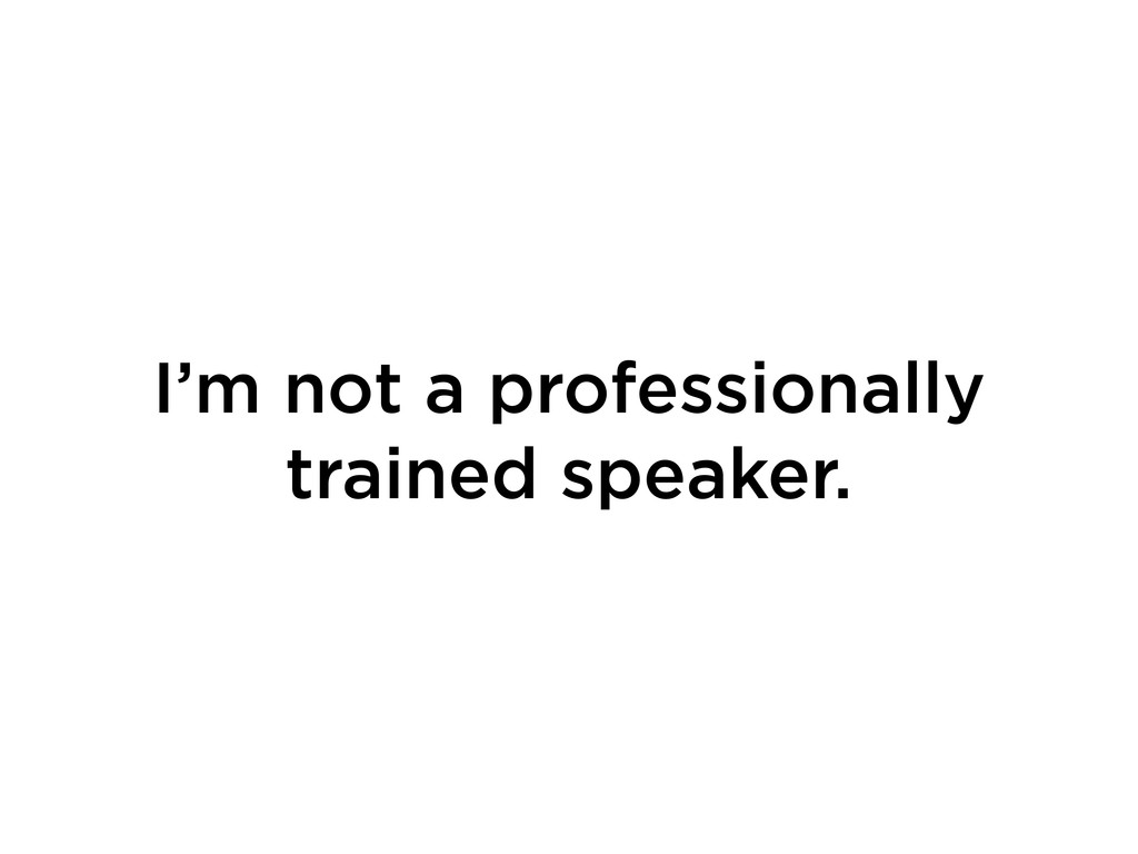 I'm not a professionally trained speaker.