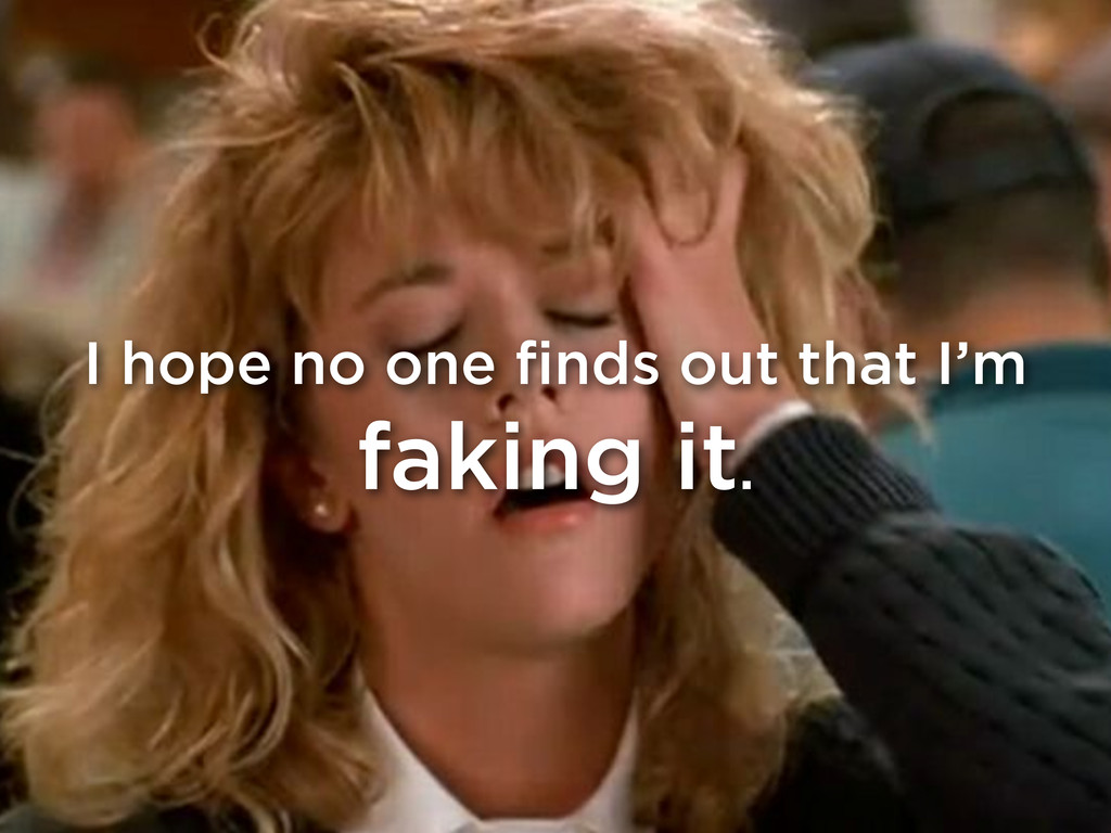 I hope no one finds out that I'm faking it.
