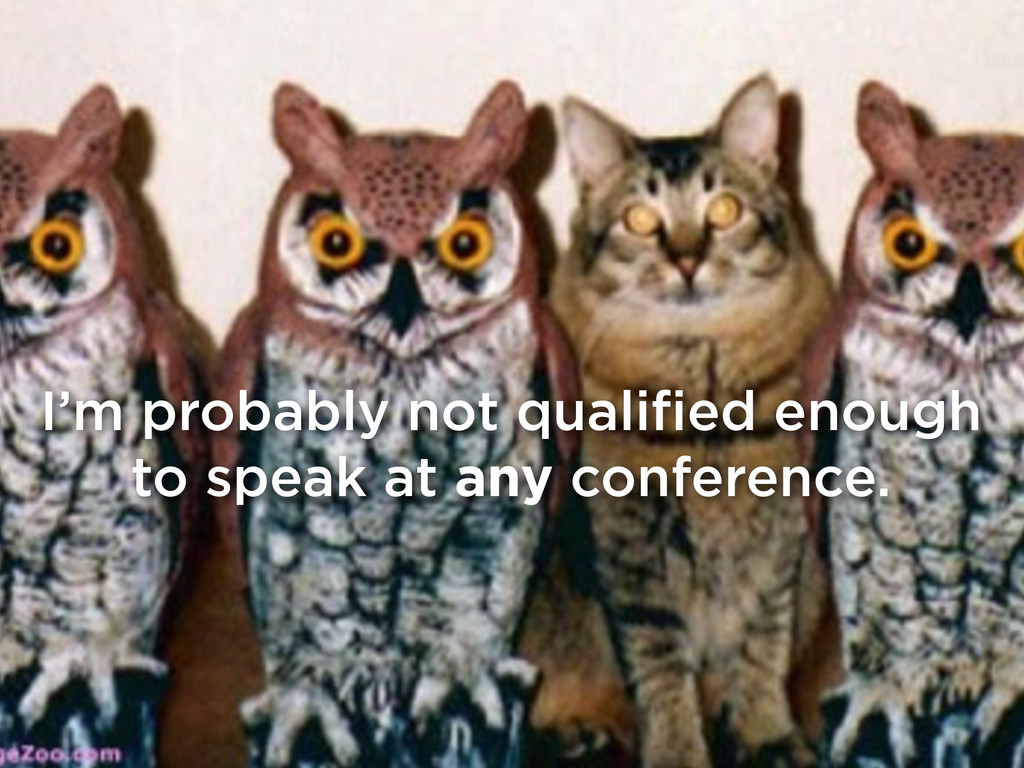 I'm probably not qualified enough to speak at a...