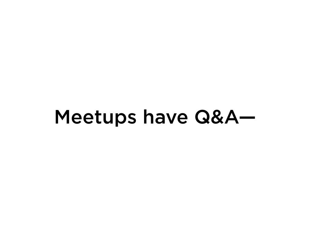 Meetups have Q&A—