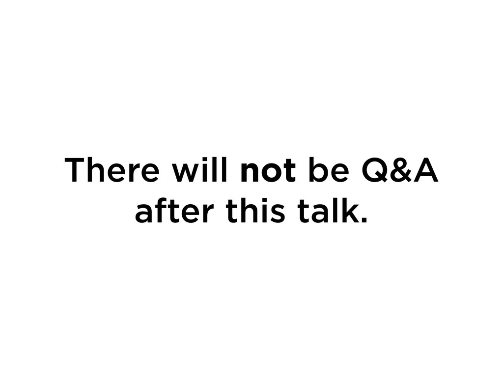 There will not be Q&A after this talk.