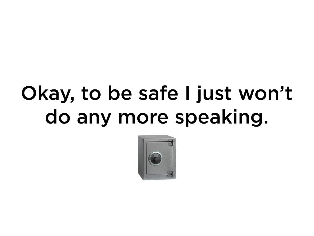Okay, to be safe I just won't do any more speak...