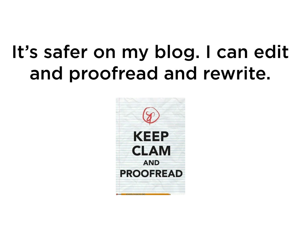 It's safer on my blog. I can edit and proofread...