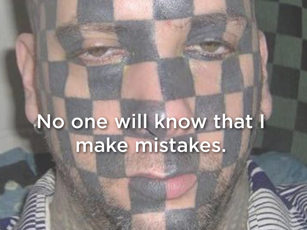 No one will know that I make mistakes.