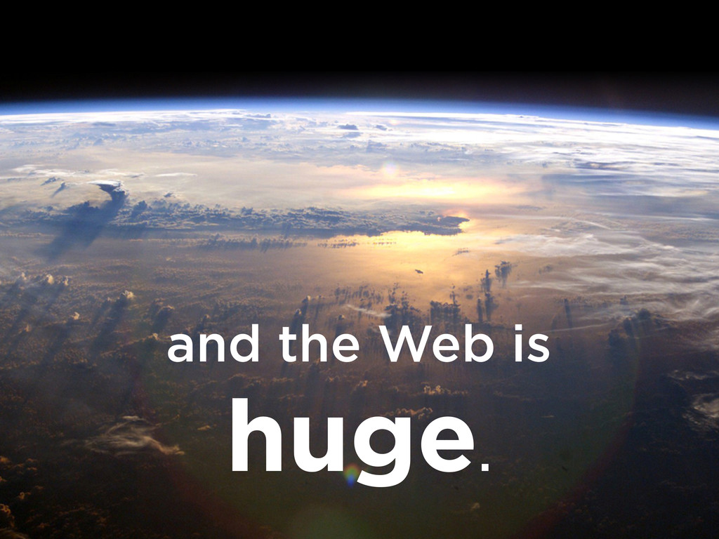 and the Web is huge.