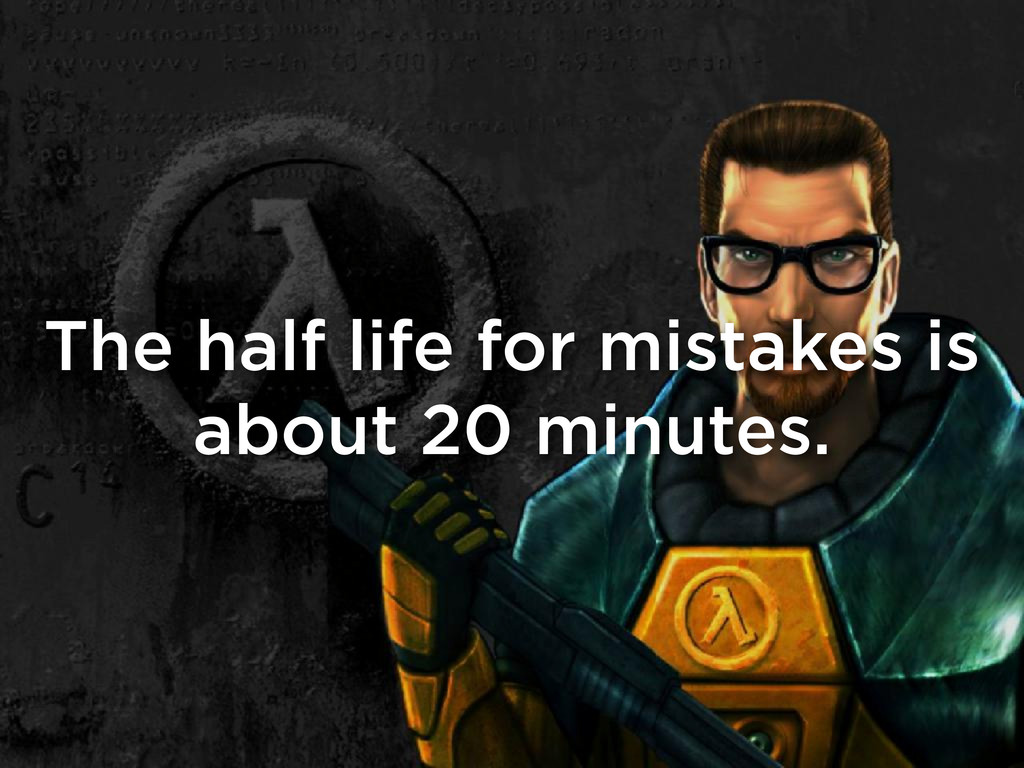 The half life for mistakes is about 20 minutes.