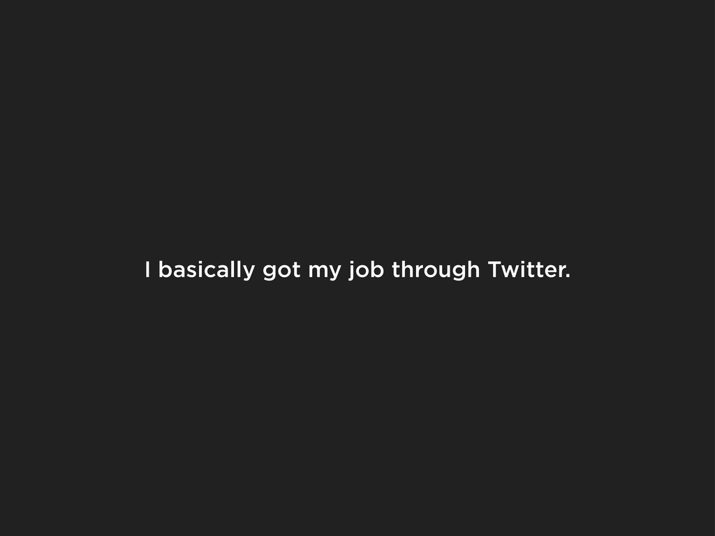 I basically got my job through Twitter.