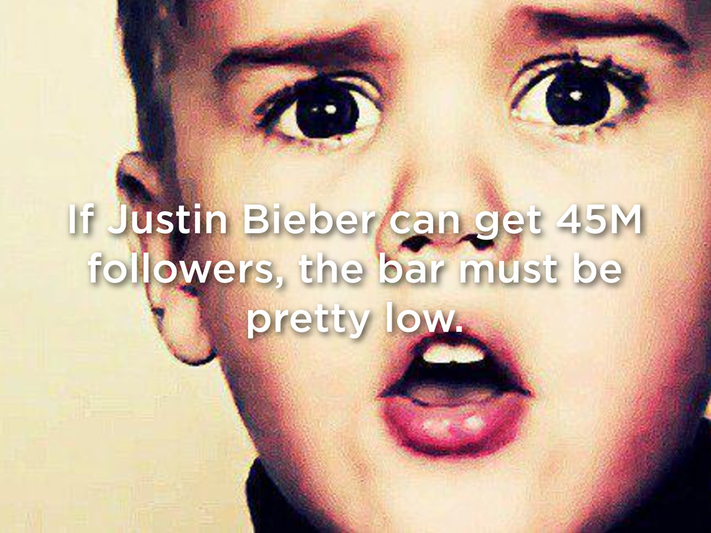 If Justin Bieber can get 45M followers, the bar...