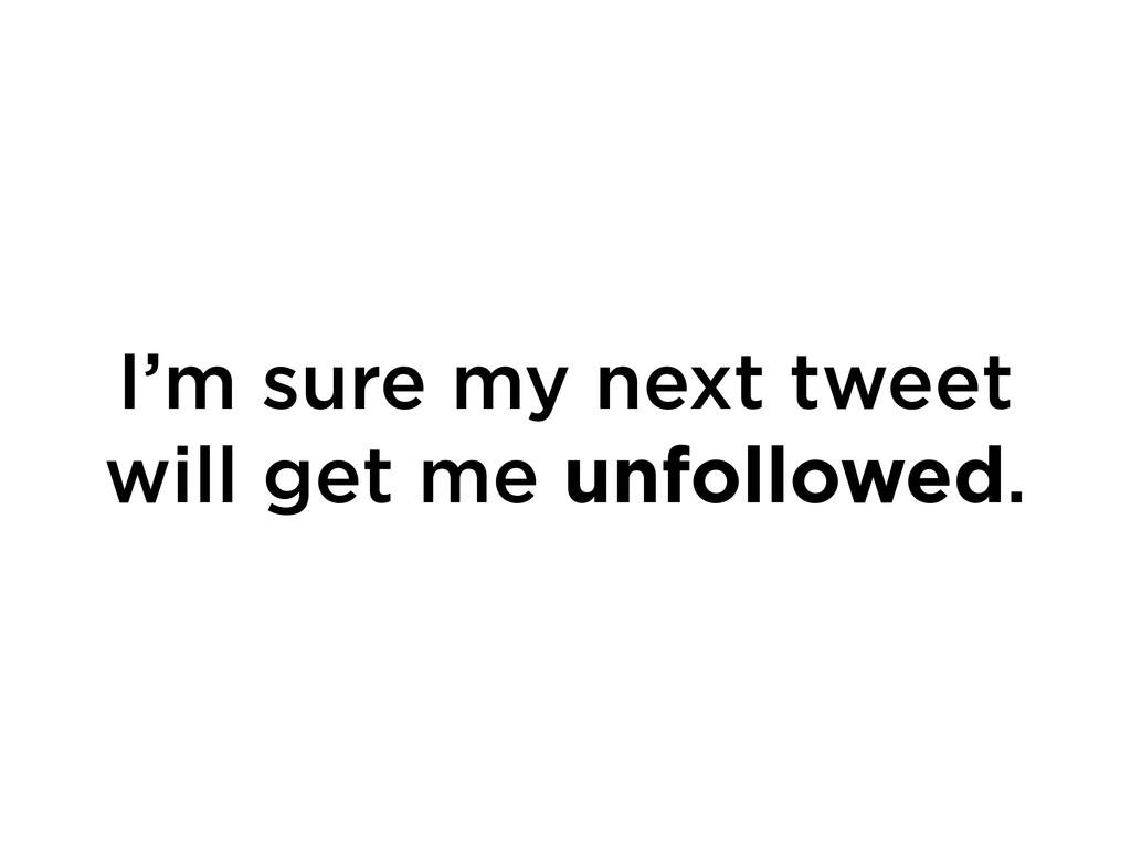 I'm sure my next tweet will get me unfollowed.