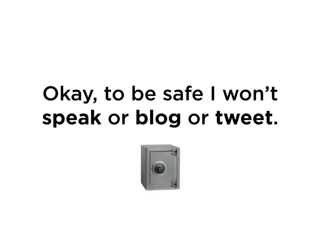 Okay, to be safe I won't speak or blog or tweet.