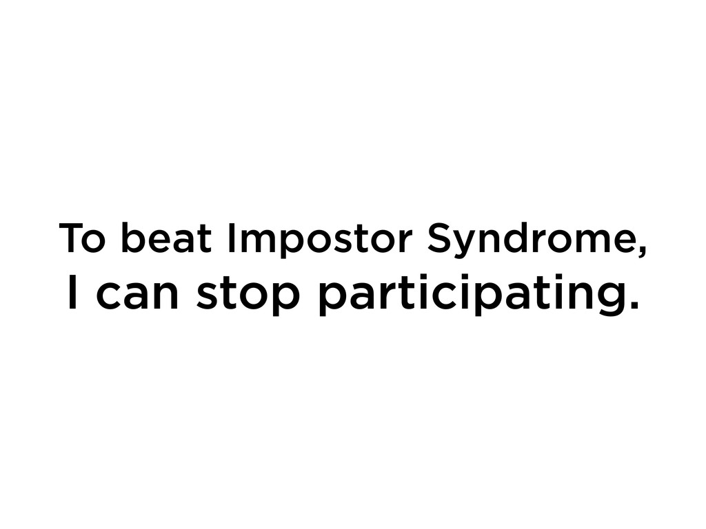 To beat Impostor Syndrome, I can stop participa...
