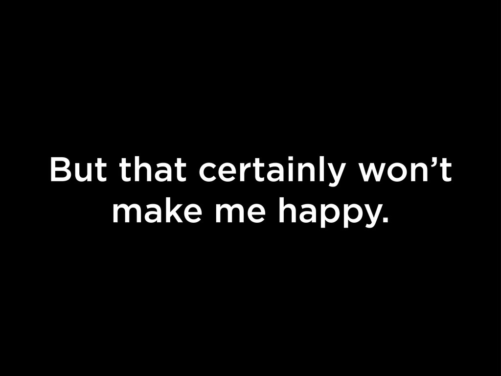 But that certainly won't make me happy.