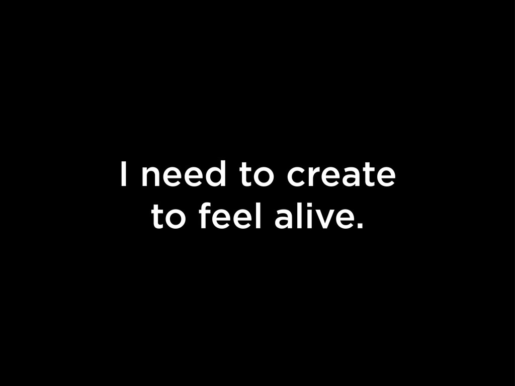 I need to create to feel alive.