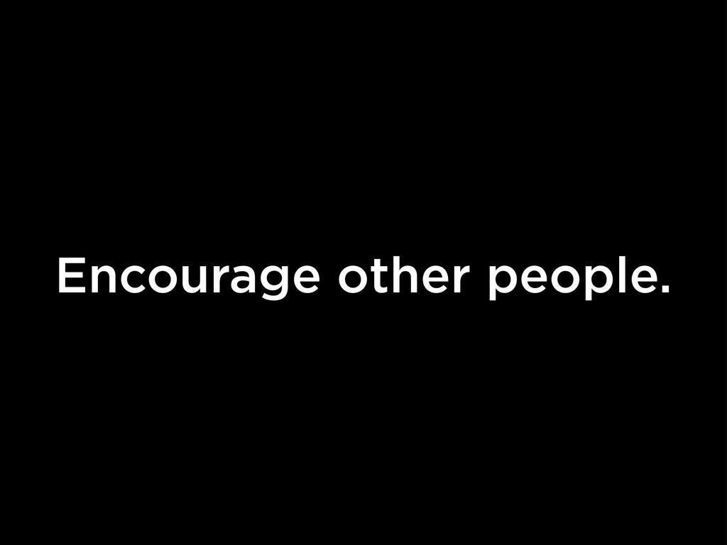 Encourage other people.