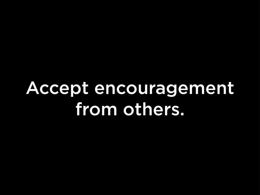 Accept encouragement from others.