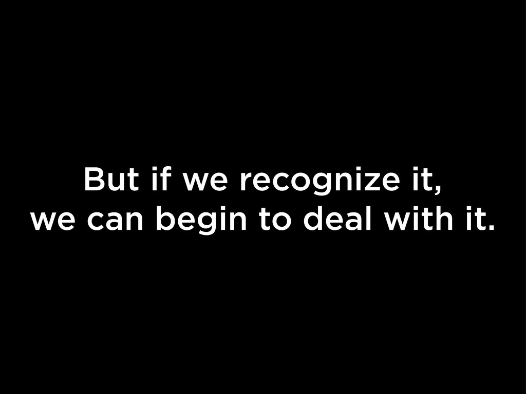But if we recognize it, we can begin to deal wi...