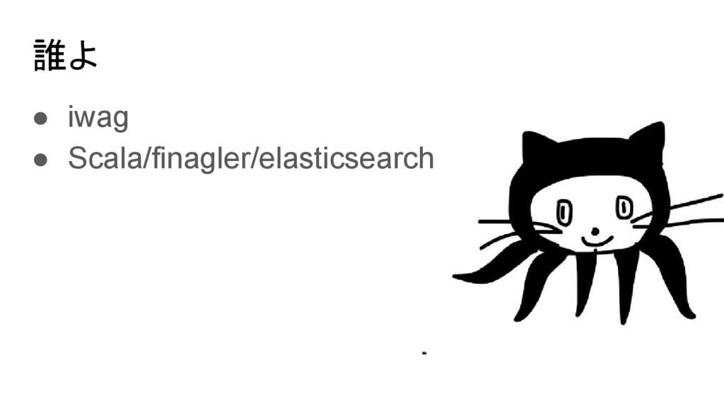 誰よ ● iwag ● Scala/finagler/elasticsearch