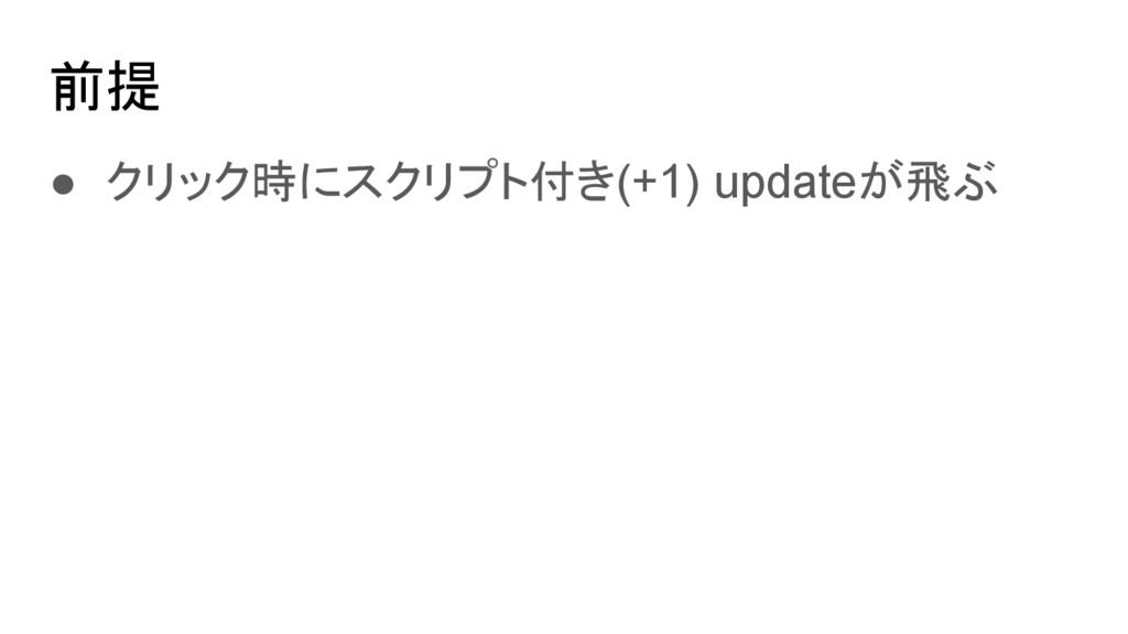 前提 ● クリック時にスクリプト付き(+1) updateが飛ぶ